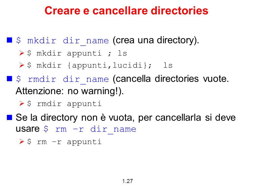 1.27 Creare e cancellare directories $ mkdir dir_name (crea una directory). $ mkdir appunti ; ls $ mkdir {appunti,lucidi}; ls $ rmdir dir_name (cancel