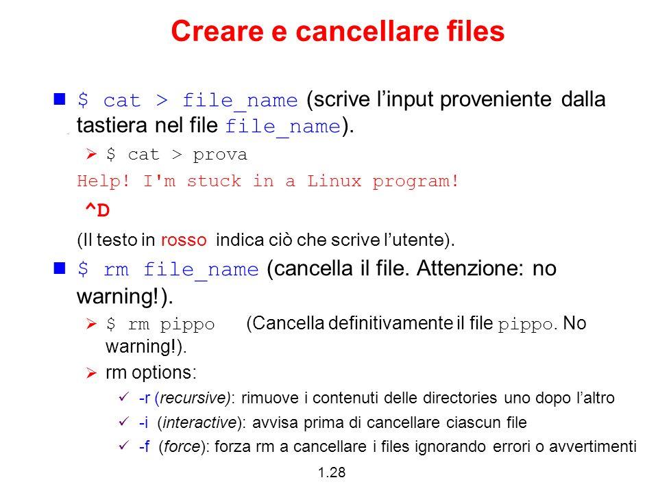 1.28 Creare e cancellare files $ cat > file_name (scrive linput proveniente dalla tastiera nel file file_name ). $ cat > prova Help! I'm stuck in a Li