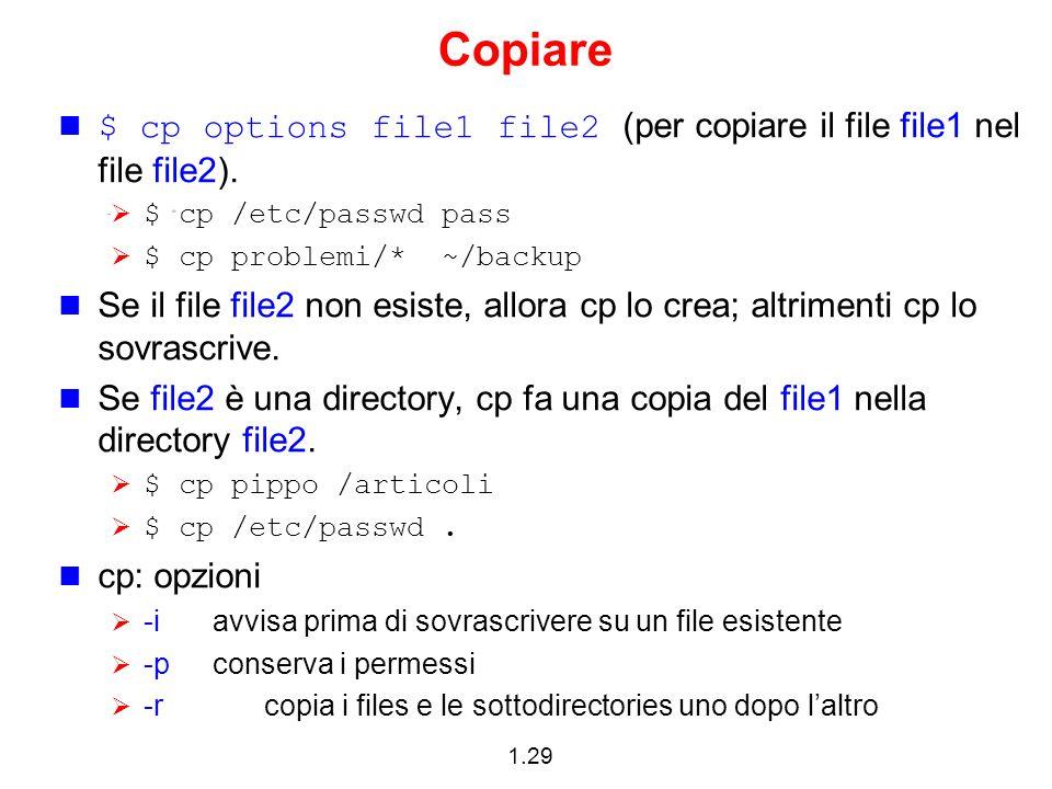 1.29 Copiare $ cp options file1 file2 (per copiare il file file1 nel file file2). $ cp /etc/passwd pass $ cp problemi/* ~/backup Se il file file2 non