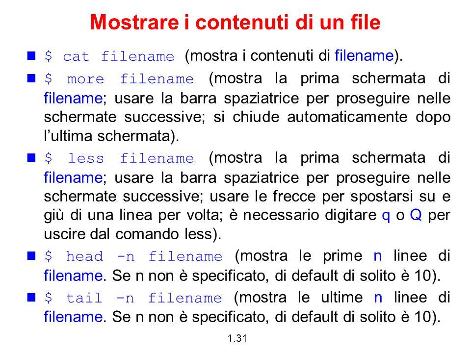 1.31 Mostrare i contenuti di un file $ cat filename (mostra i contenuti di filename). $ more filename (mostra la prima schermata di filename; usare la