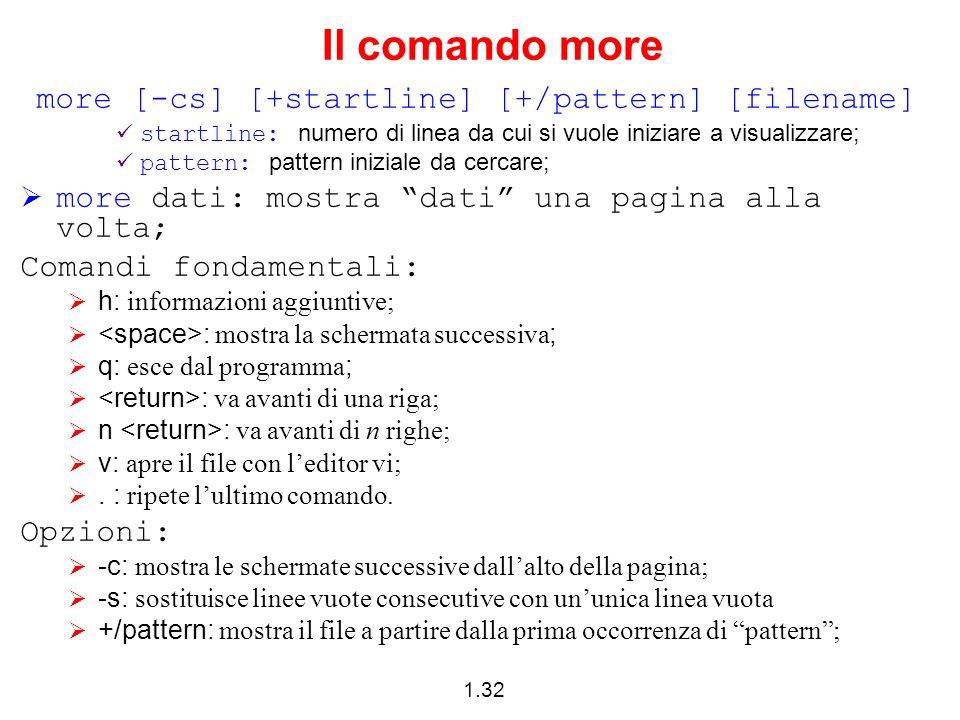 1.32 Il comando more more [-cs] [+startline] [+/pattern] [filename] startline: numero di linea da cui si vuole iniziare a visualizzare; pattern: patte