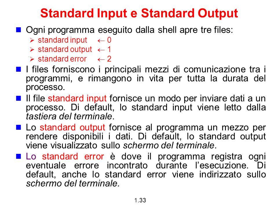 1.33 Standard Input e Standard Output Ogni programma eseguito dalla shell apre tre files: standard input 0 standard output 1 standard error 2 I files