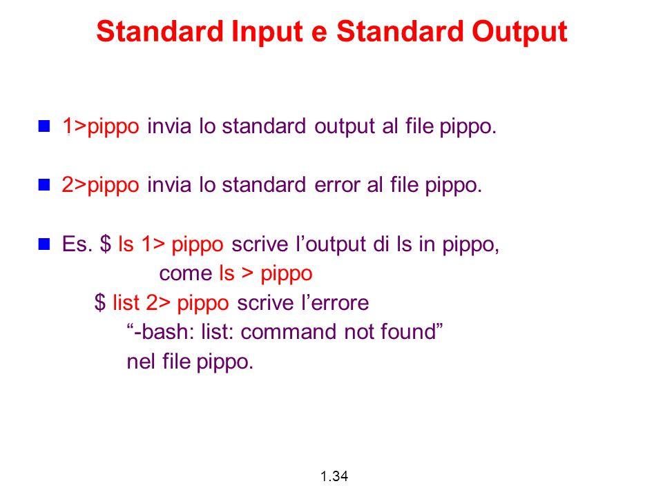 1.34 Standard Input e Standard Output 1>pippo invia lo standard output al file pippo. 2>pippo invia lo standard error al file pippo. Es. $ ls 1> pippo