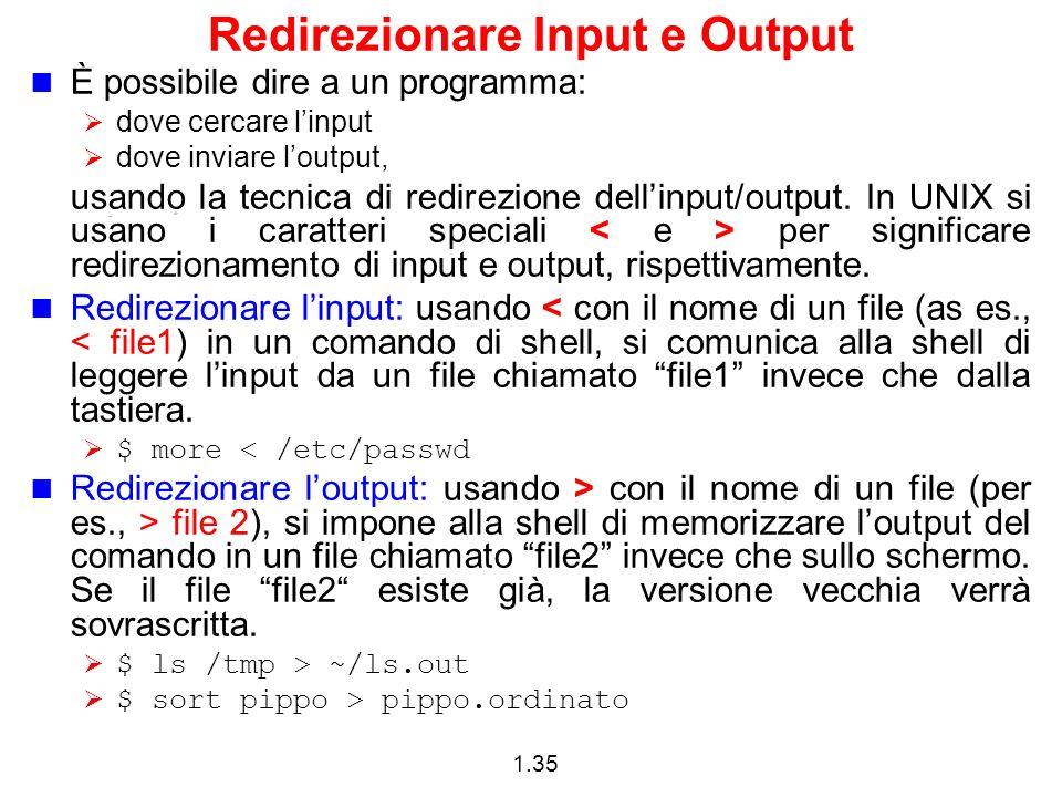 1.35 Redirezionare Input e Output È possibile dire a un programma: dove cercare linput dove inviare loutput, usando la tecnica di redirezione dellinpu