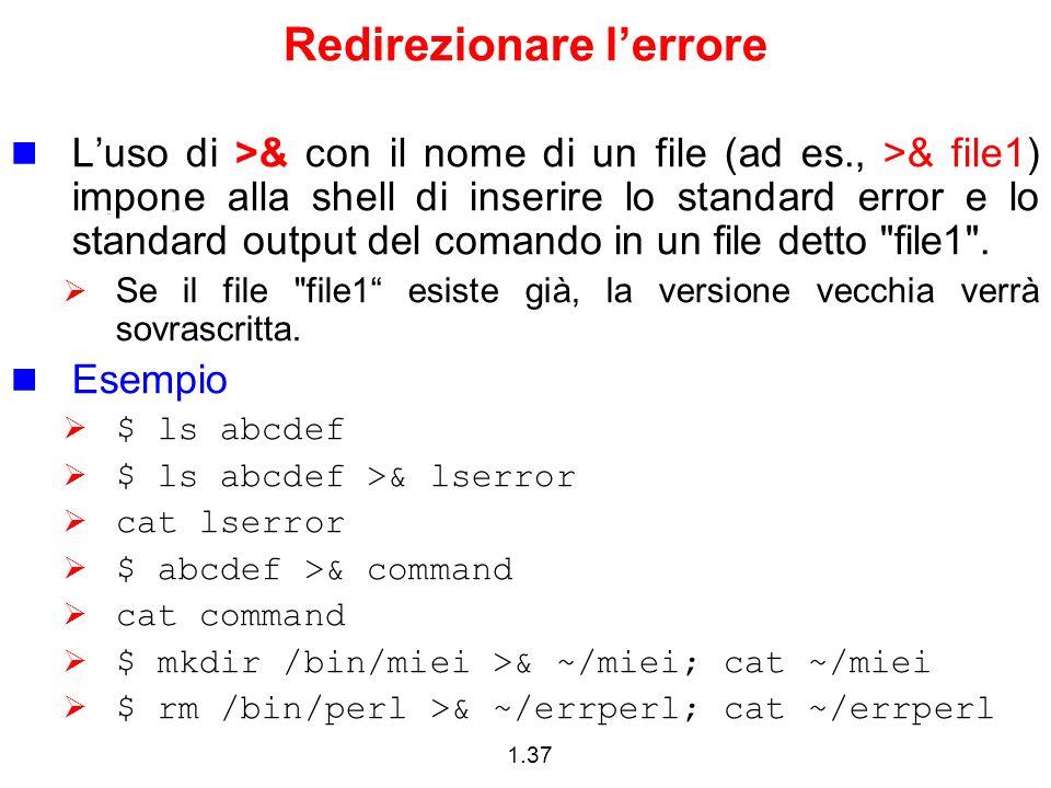 1.37 Redirezionare lerrore Luso di >& con il nome di un file (ad es., >& file1) impone alla shell di inserire lo standard error e lo standard output d