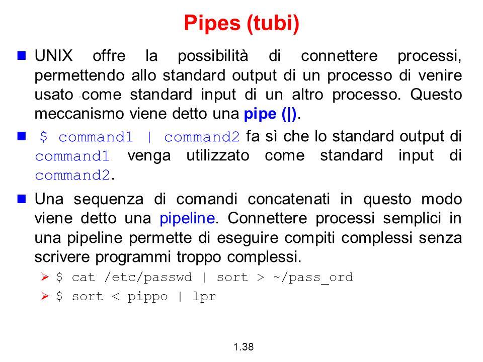 1.38 Pipes (tubi) UNIX offre la possibilità di connettere processi, permettendo allo standard output di un processo di venire usato come standard inpu