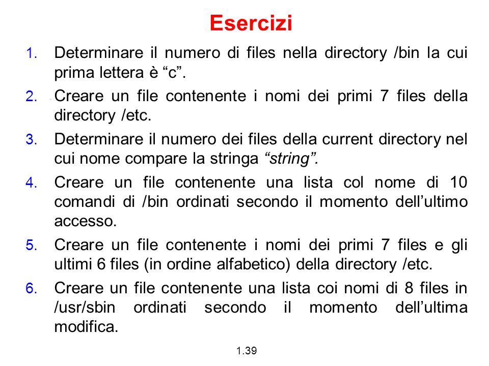 1.39 Esercizi 1. Determinare il numero di files nella directory /bin la cui prima lettera è c. 2. Creare un file contenente i nomi dei primi 7 files d