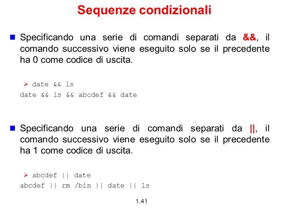 1.41 Sequenze condizionali Specificando una serie di comandi separati da &&, il comando successivo viene eseguito solo se il precedente ha 0 come codi