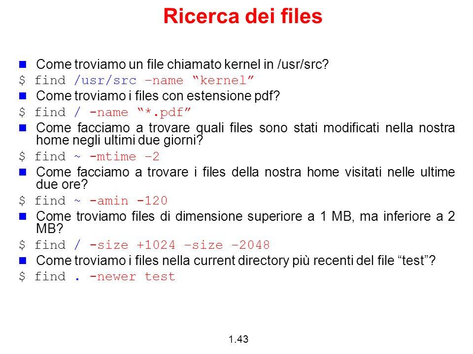 1.43 Ricerca dei files Come troviamo un file chiamato kernel in /usr/src? $ find /usr/src –name kernel Come troviamo i files con estensione pdf? $ fin