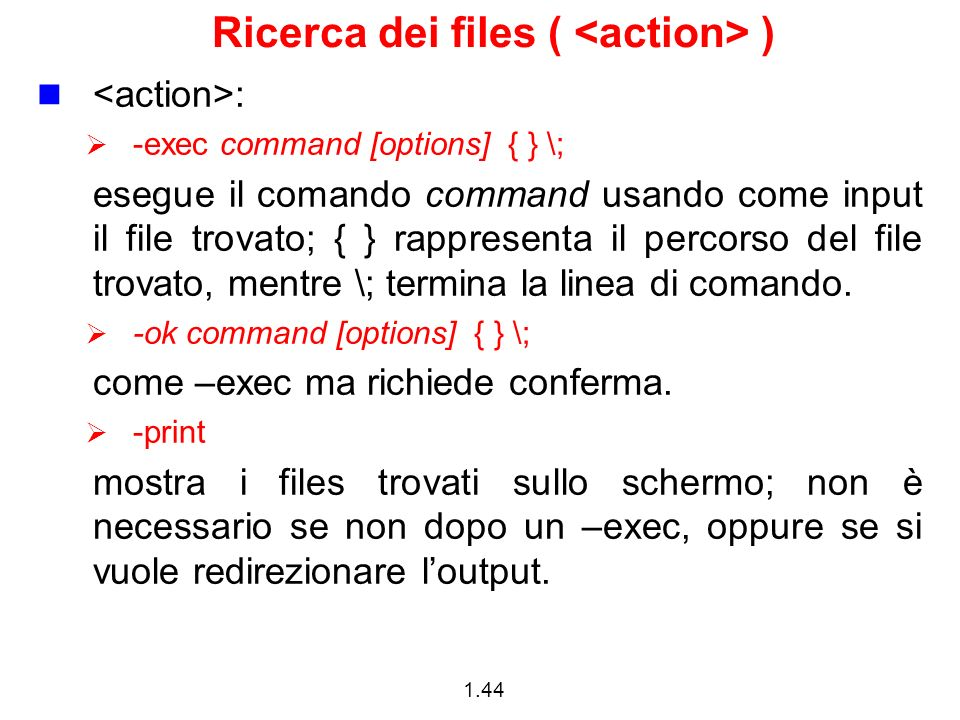 1.44 Ricerca dei files ( ) : -exec command [options] { } \; esegue il comando command usando come input il file trovato; { } rappresenta il percorso d