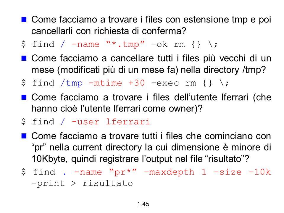 1.45 Come facciamo a trovare i files con estensione tmp e poi cancellarli con richiesta di conferma? $ find / -name *.tmp -ok rm {} \; Come facciamo a