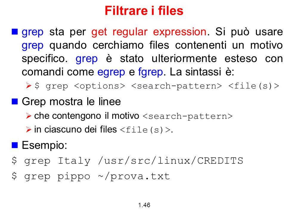 1.46 Filtrare i files grep sta per get regular expression. Si può usare grep quando cerchiamo files contenenti un motivo specifico. grep è stato ulter