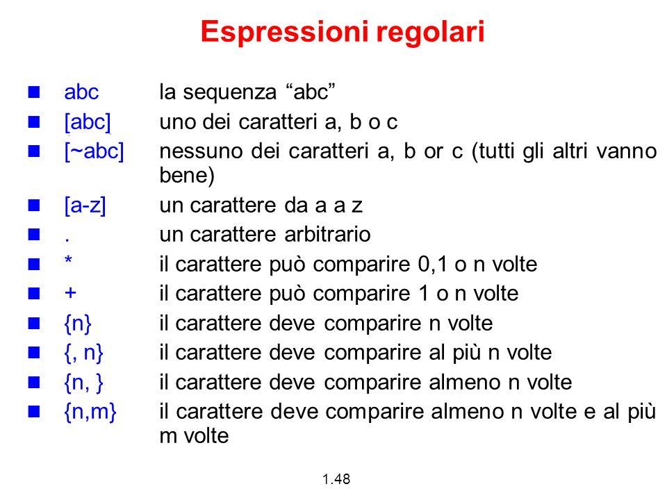 1.48 Espressioni regolari abcla sequenza abc [abc]uno dei caratteri a, b o c [~abc]nessuno dei caratteri a, b or c (tutti gli altri vanno bene) [a-z]u