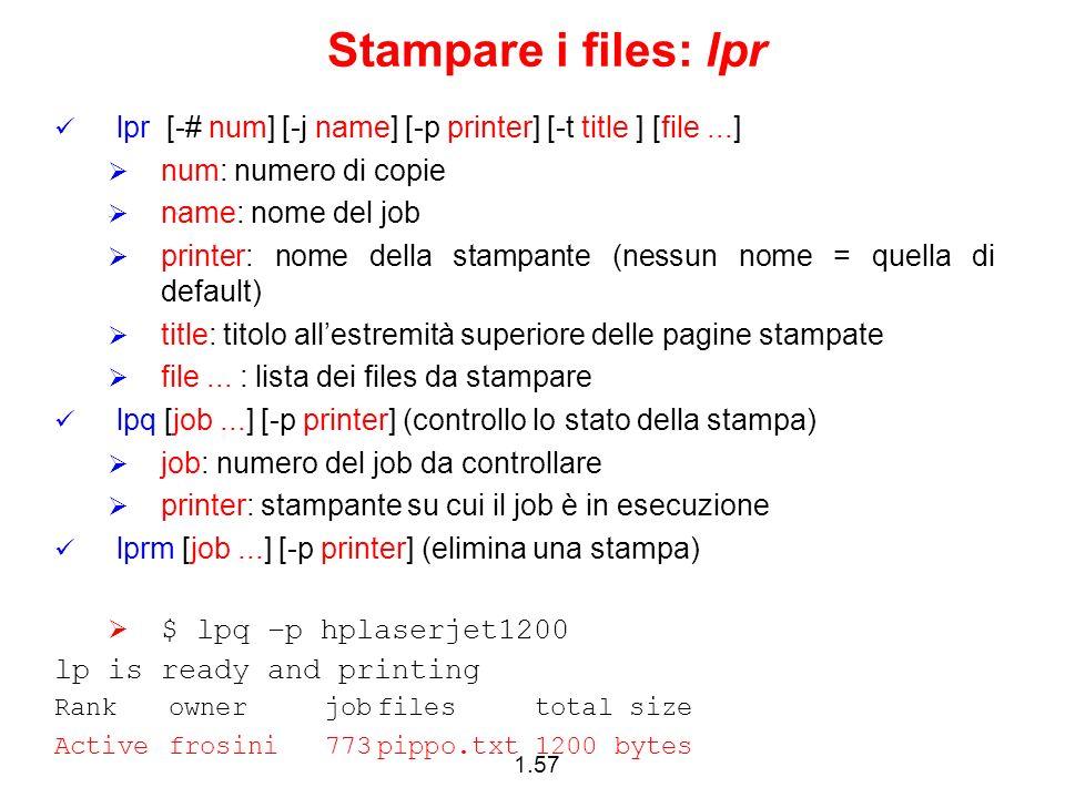 1.57 Stampare i files: lpr lpr [-# num] [-j name] [-p printer] [-t title ] [file...] num: numero di copie name: nome del job printer: nome della stamp