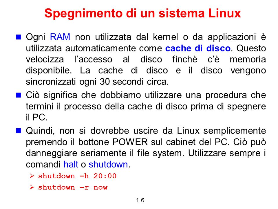 1.6 Spegnimento di un sistema Linux Ogni RAM non utilizzata dal kernel o da applicazioni è utilizzata automaticamente come cache di disco. Questo velo