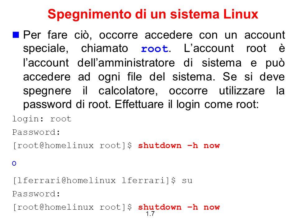 1.7 Spegnimento di un sistema Linux Per fare ciò, occorre accedere con un account speciale, chiamato root. Laccount root è laccount dellamministratore