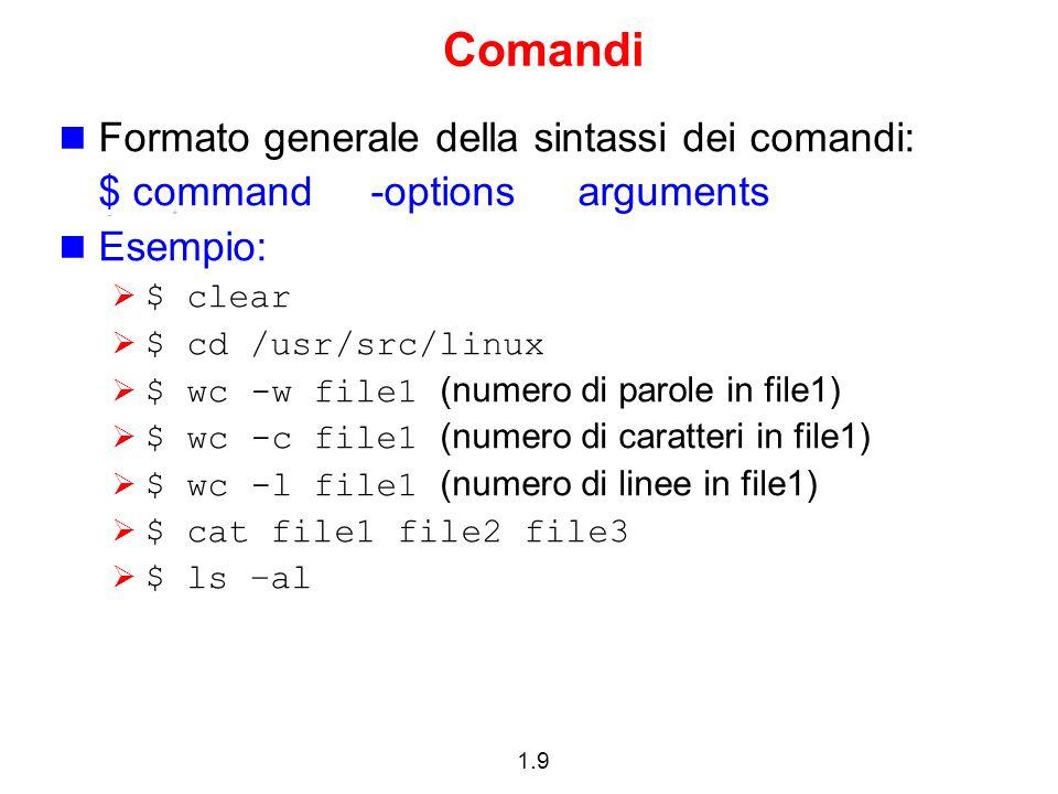 1.9 Comandi Formato generale della sintassi dei comandi: $ command -options arguments Esempio: $ clear $ cd /usr/src/linux $ wc -w file1 (numero di pa