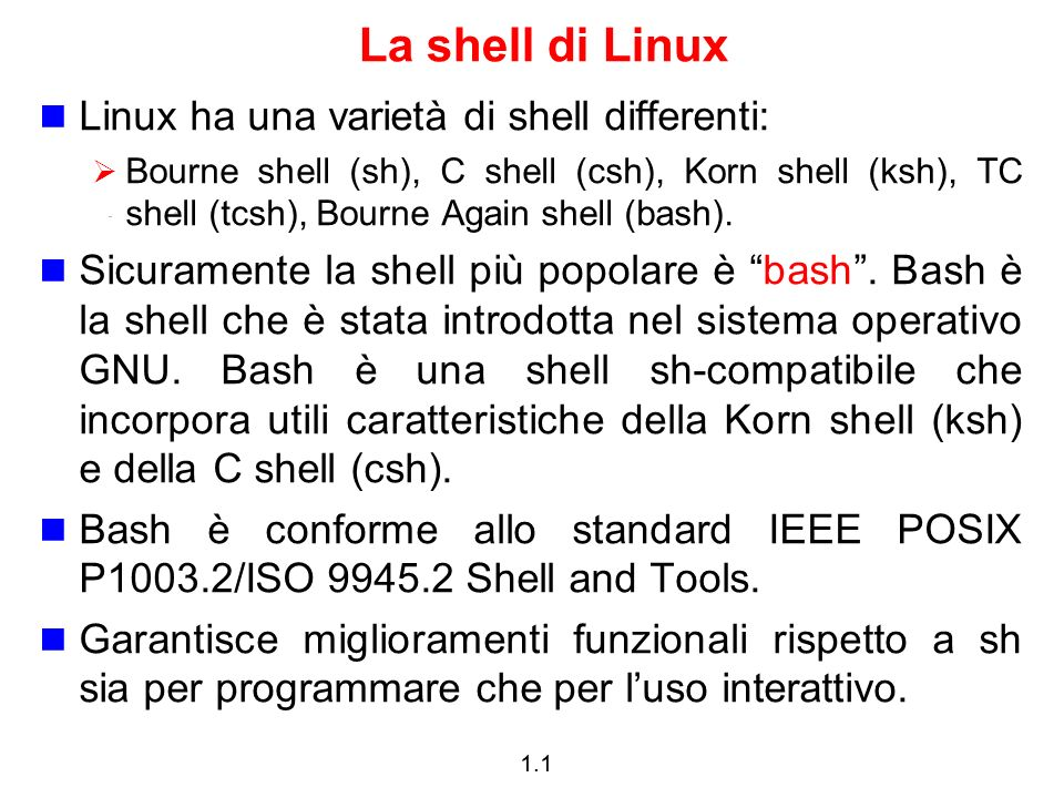 1.1 La shell di Linux Linux ha una varietà di shell differenti: Bourne shell (sh), C shell (csh), Korn shell (ksh), TC shell (tcsh), Bourne Again shel