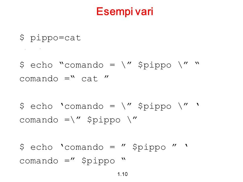 1.10 Esempi vari $ pippo=cat $ echo comando = \ $pippo \ comando = cat $ echo comando = \ $pippo \ comando =\ $pippo \ $ echo comando = $pippo comando