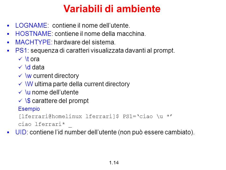 1.14 Variabili di ambiente LOGNAME: contiene il nome dellutente. HOSTNAME: contiene il nome della macchina. MACHTYPE: hardware del sistema. PS1: seque