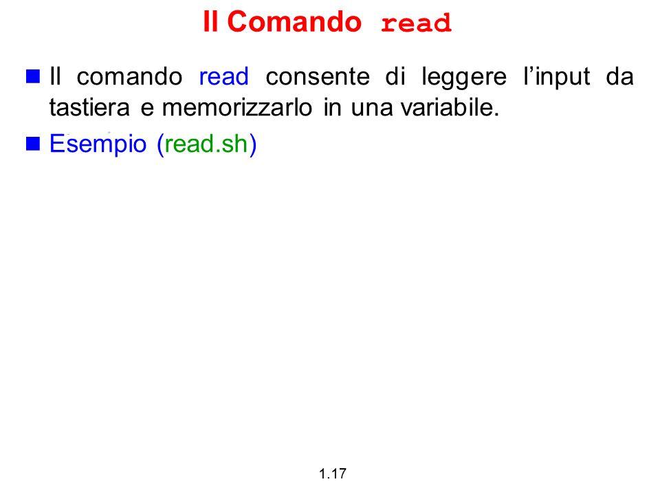 1.17 Il Comando read Il comando read consente di leggere linput da tastiera e memorizzarlo in una variabile. Esempio (read.sh)
