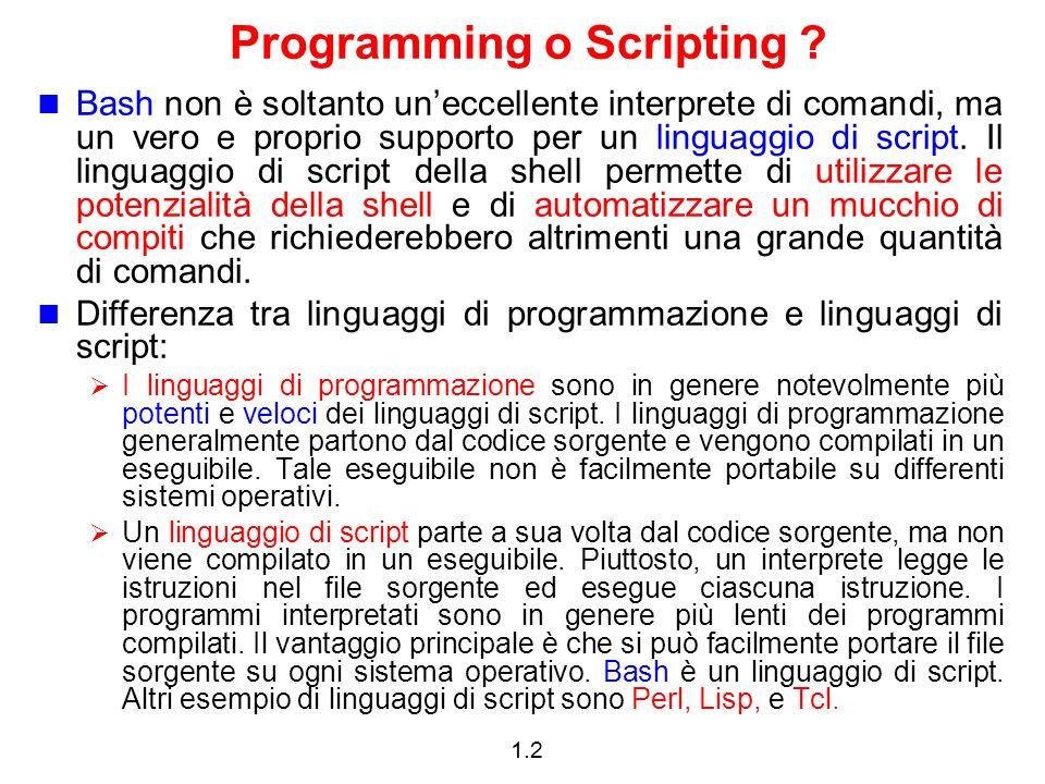 1.2 Programming o Scripting ? Bash non è soltanto uneccellente interprete di comandi, ma un vero e proprio supporto per un linguaggio di script. Il li