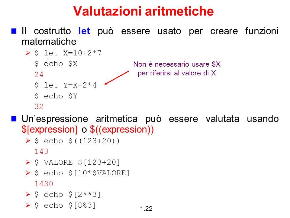 1.22 Valutazioni aritmetiche Il costrutto let può essere usato per creare funzioni matematiche $ let X=10+2*7 $ echo $X 24 $ let Y=X+2*4 $ echo $Y 32