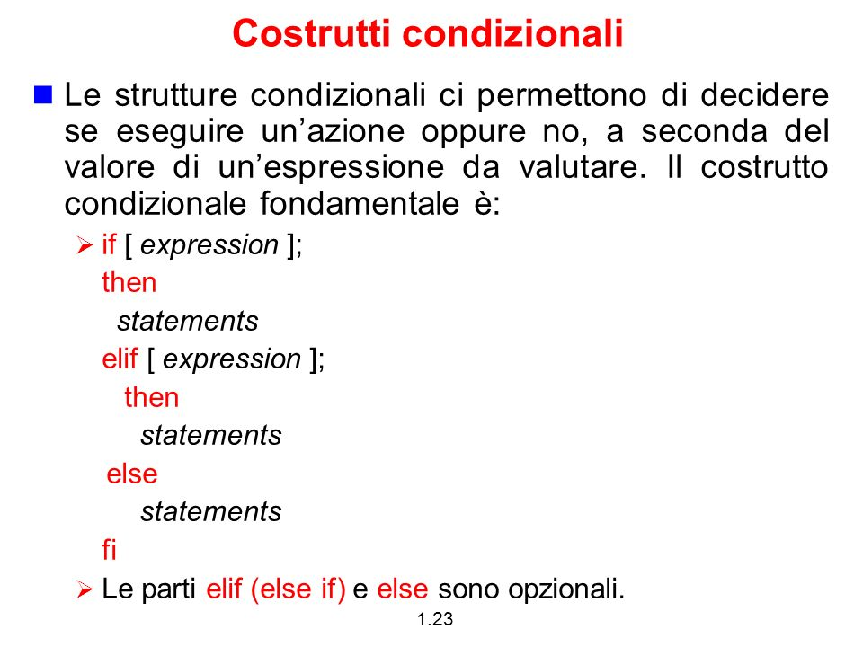 1.23 Costrutti condizionali Le strutture condizionali ci permettono di decidere se eseguire unazione oppure no, a seconda del valore di unespressione