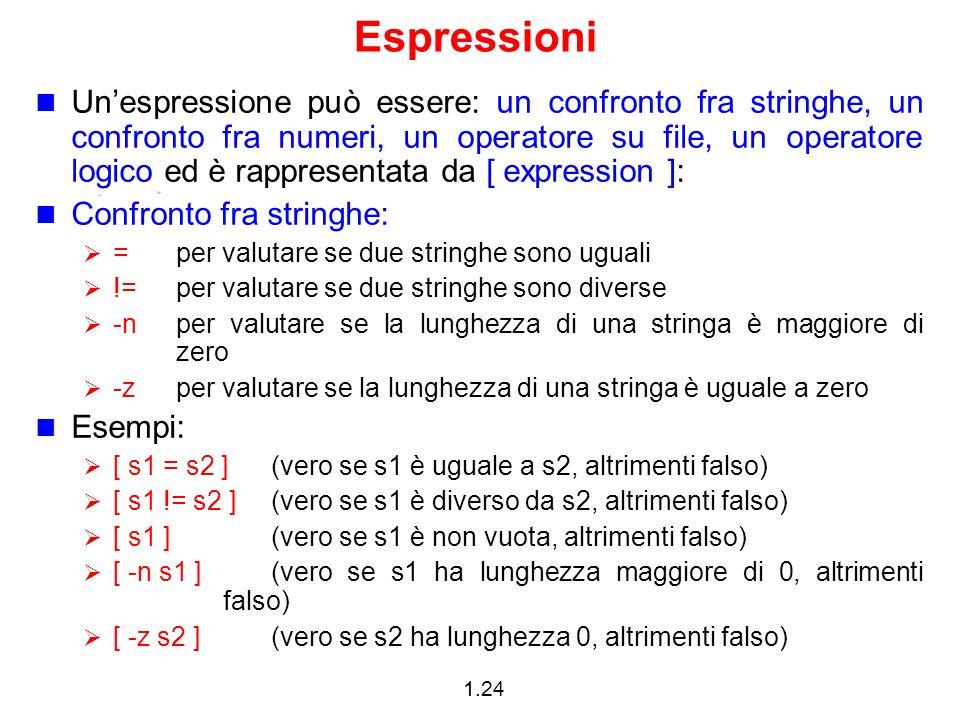 1.24 Espressioni Unespressione può essere: un confronto fra stringhe, un confronto fra numeri, un operatore su file, un operatore logico ed è rapprese