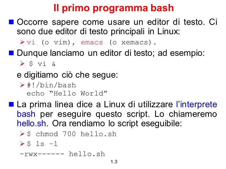 1.3 Il primo programma bash Occorre sapere come usare un editor di testo. Ci sono due editor di testo principali in Linux: vi (o vim), emacs (o xemacs