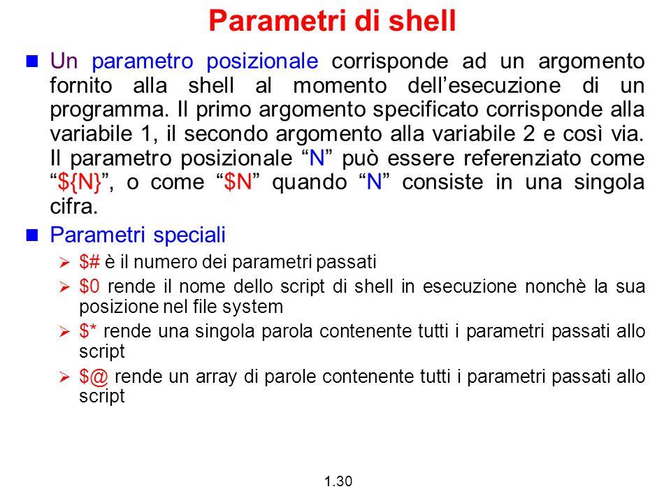 1.30 Parametri di shell Un parametro posizionale corrisponde ad un argomento fornito alla shell al momento dellesecuzione di un programma. Il primo ar