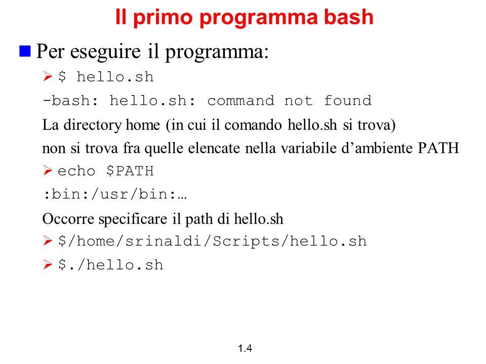 1.4 Il primo programma bash Per eseguire il programma: $ hello.sh -bash: hello.sh: command not found La directory home (in cui il comando hello.sh si
