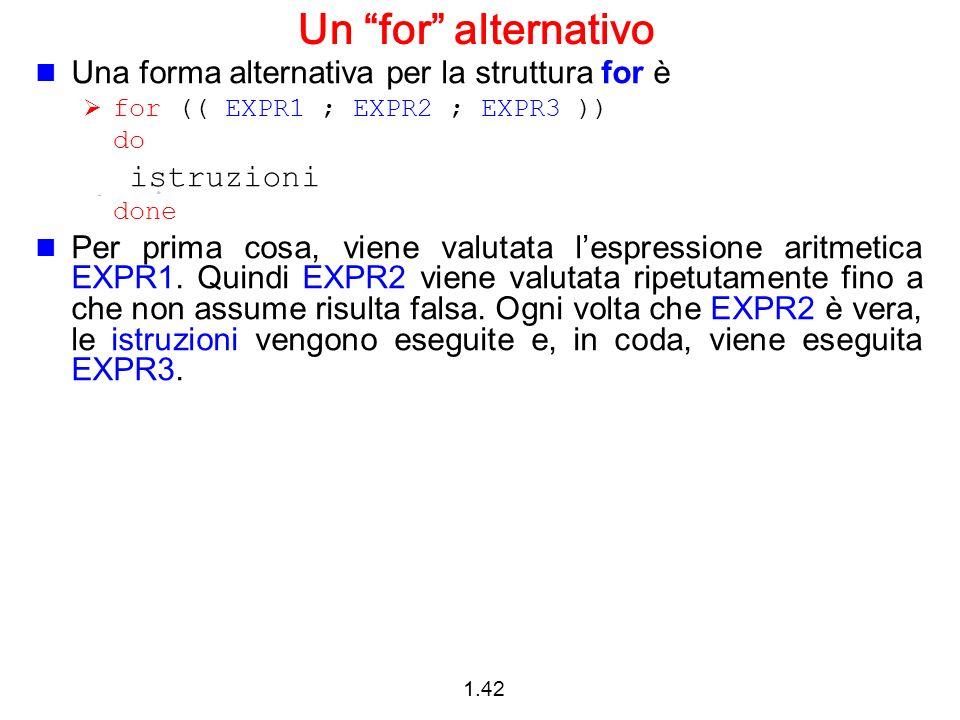 1.42 Un for alternativo Una forma alternativa per la struttura for è for (( EXPR1 ; EXPR2 ; EXPR3 )) do istruzioni done Per prima cosa, viene valutata
