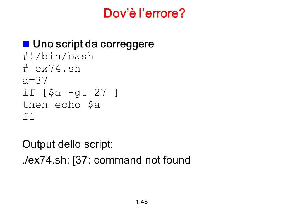 1.45 Dovè lerrore? Uno script da correggere #!/bin/bash # ex74.sh a=37 if [$a -gt 27 ] then echo $a fi Output dello script:./ex74.sh: [37: command not