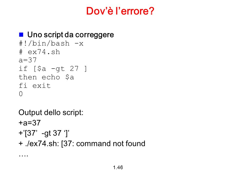 1.46 Dovè lerrore? Uno script da correggere #!/bin/bash -x # ex74.sh a=37 if [$a -gt 27 ] then echo $a fi exit 0 Output dello script: +a=37 +[37 -gt 3