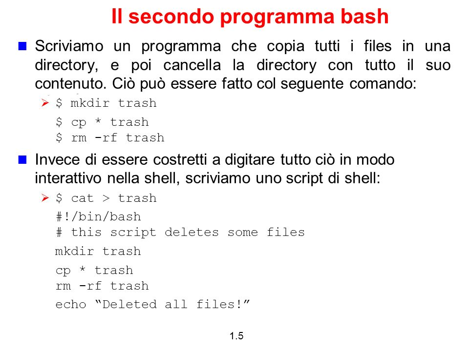 1.5 Il secondo programma bash Scriviamo un programma che copia tutti i files in una directory, e poi cancella la directory con tutto il suo contenuto.