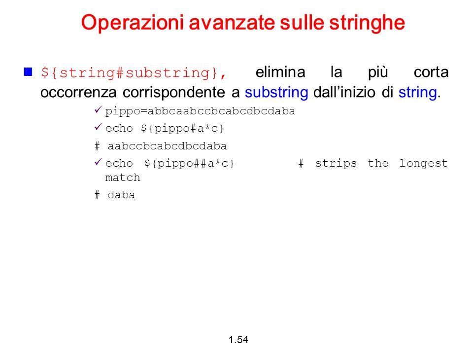 1.54 Operazioni avanzate sulle stringhe ${string#substring}, elimina la più corta occorrenza corrispondente a substring dallinizio di string. pippo=ab