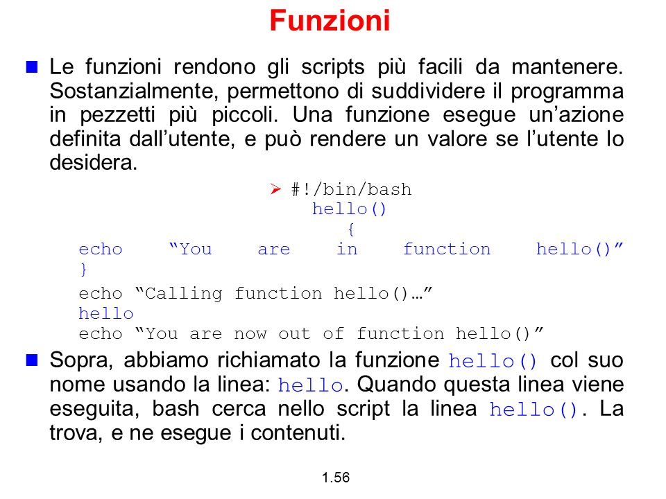1.56 Funzioni Le funzioni rendono gli scripts più facili da mantenere. Sostanzialmente, permettono di suddividere il programma in pezzetti più piccoli