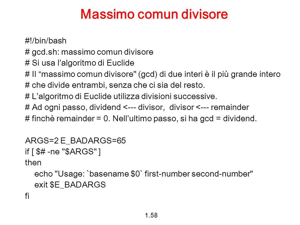 1.58 Massimo comun divisore #!/bin/bash # gcd.sh: massimo comun divisore # Si usa lalgoritmo di Euclide # Il massimo comun divisore