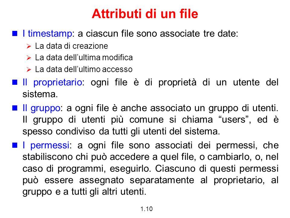 1.10 Attributi di un file I timestamp: a ciascun file sono associate tre date: La data di creazione La data dellultima modifica La data dellultimo accesso Il proprietario: ogni file è di proprietà di un utente del sistema.