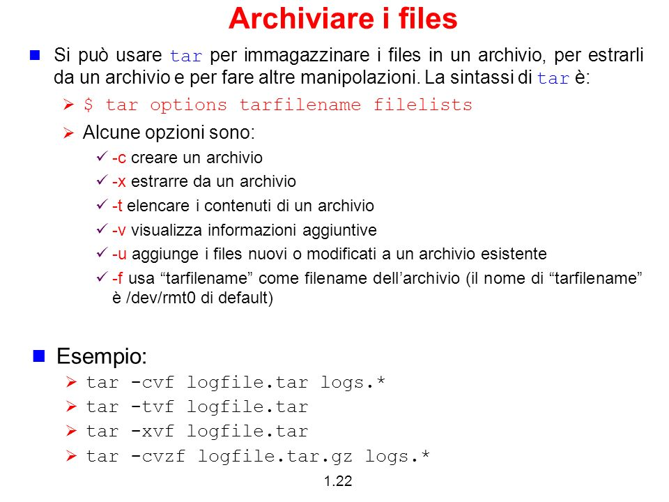 1.22 Archiviare i files Si può usare tar per immagazzinare i files in un archivio, per estrarli da un archivio e per fare altre manipolazioni. La sint