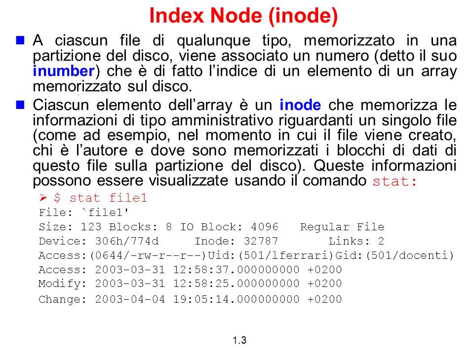 1.3 Index Node (inode) A ciascun file di qualunque tipo, memorizzato in una partizione del disco, viene associato un numero (detto il suo inumber) che è di fatto lindice di un elemento di un array memorizzato sul disco.