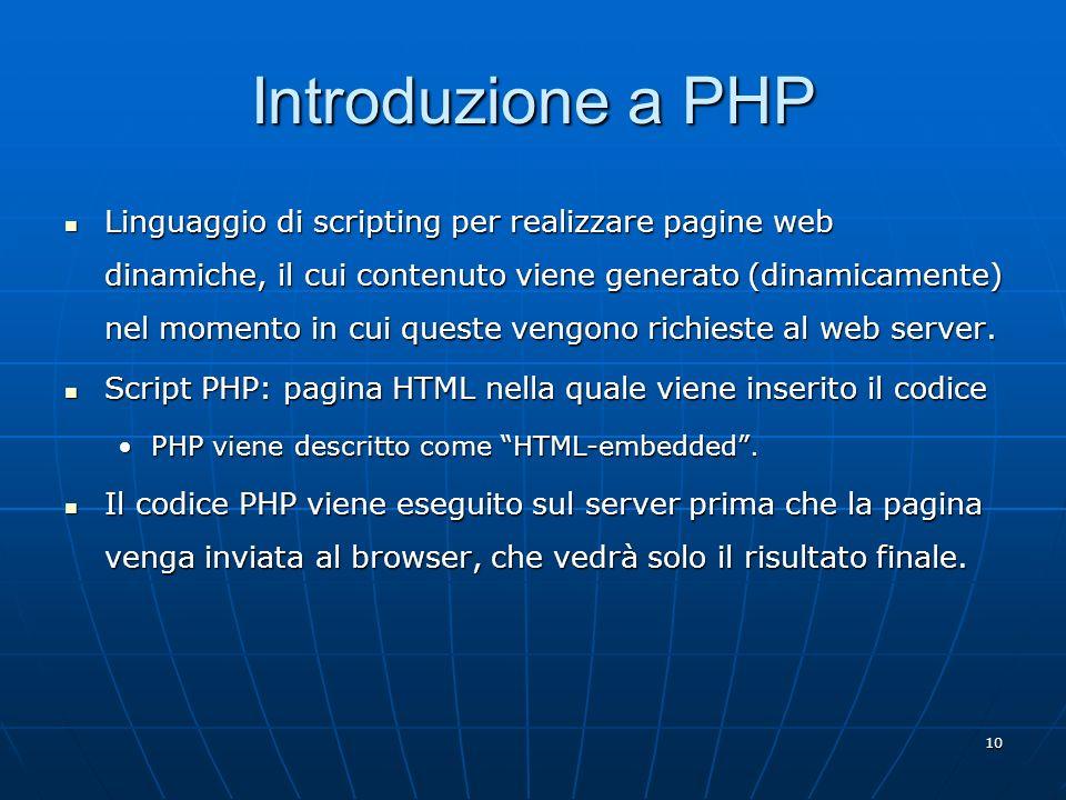 10 Introduzione a PHP Linguaggio di scripting per realizzare pagine web dinamiche, il cui contenuto viene generato (dinamicamente) nel momento in cui