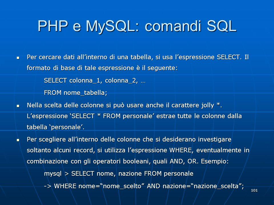 101 PHP e MySQL: comandi SQL Per cercare dati allinterno di una tabella, si usa lespressione SELECT. Il formato di base di tale espressione è il segue