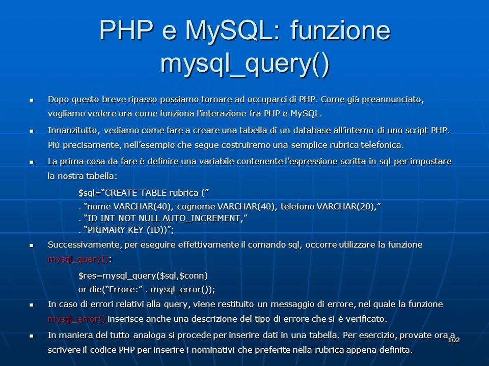 102 PHP e MySQL: funzione mysql_query() Dopo questo breve ripasso possiamo tornare ad occuparci di PHP. Come già preannunciato, vogliamo vedere ora co