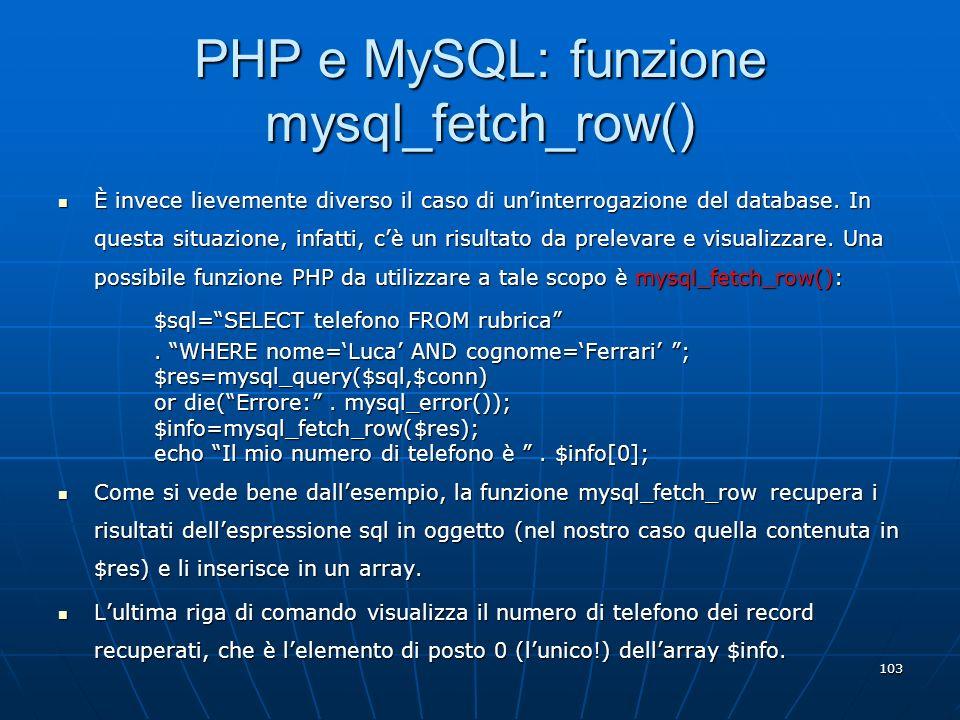 103 PHP e MySQL: funzione mysql_fetch_row() È invece lievemente diverso il caso di uninterrogazione del database. In questa situazione, infatti, cè un
