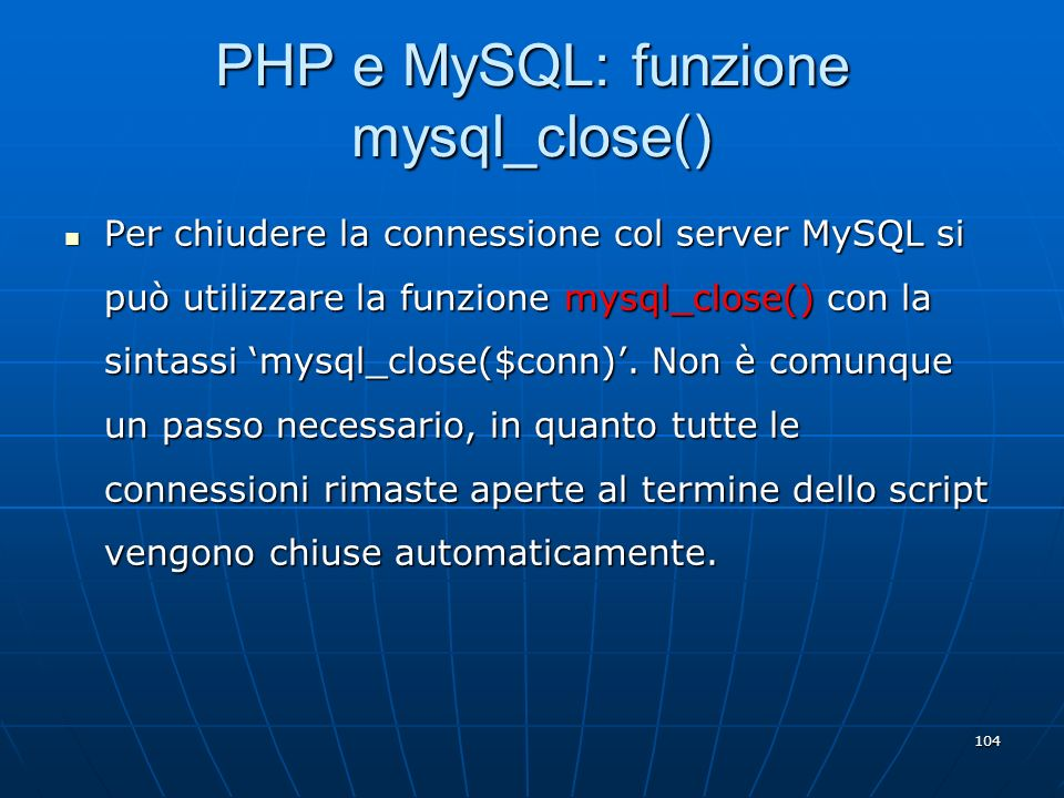 104 PHP e MySQL: funzione mysql_close() Per chiudere la connessione col server MySQL si può utilizzare la funzione mysql_close() con la sintassi mysql