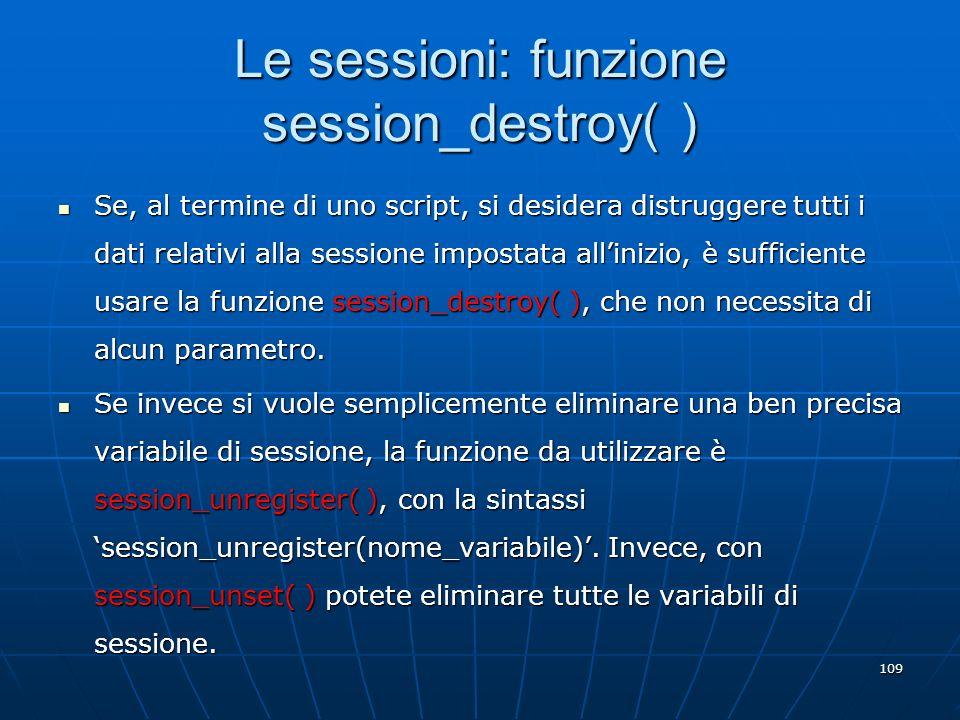 109 Le sessioni: funzione session_destroy( ) Se, al termine di uno script, si desidera distruggere tutti i dati relativi alla sessione impostata allin