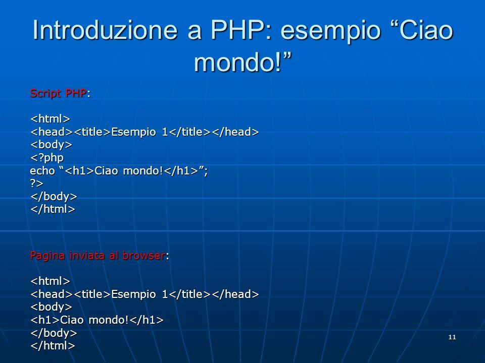 11 Introduzione a PHP: esempio Ciao mondo! Script PHP: <html> Esempio 1 Esempio 1 <body><?php echo Ciao mondo! ; ?></body></html> Pagina inviata al br