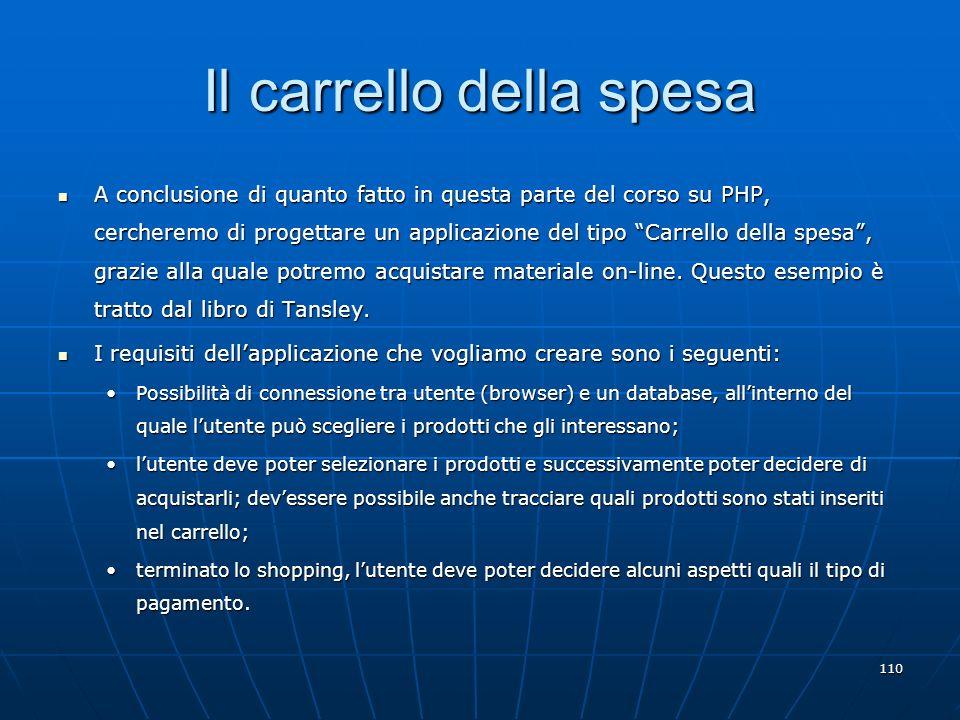 110 Il carrello della spesa A conclusione di quanto fatto in questa parte del corso su PHP, cercheremo di progettare un applicazione del tipo Carrello